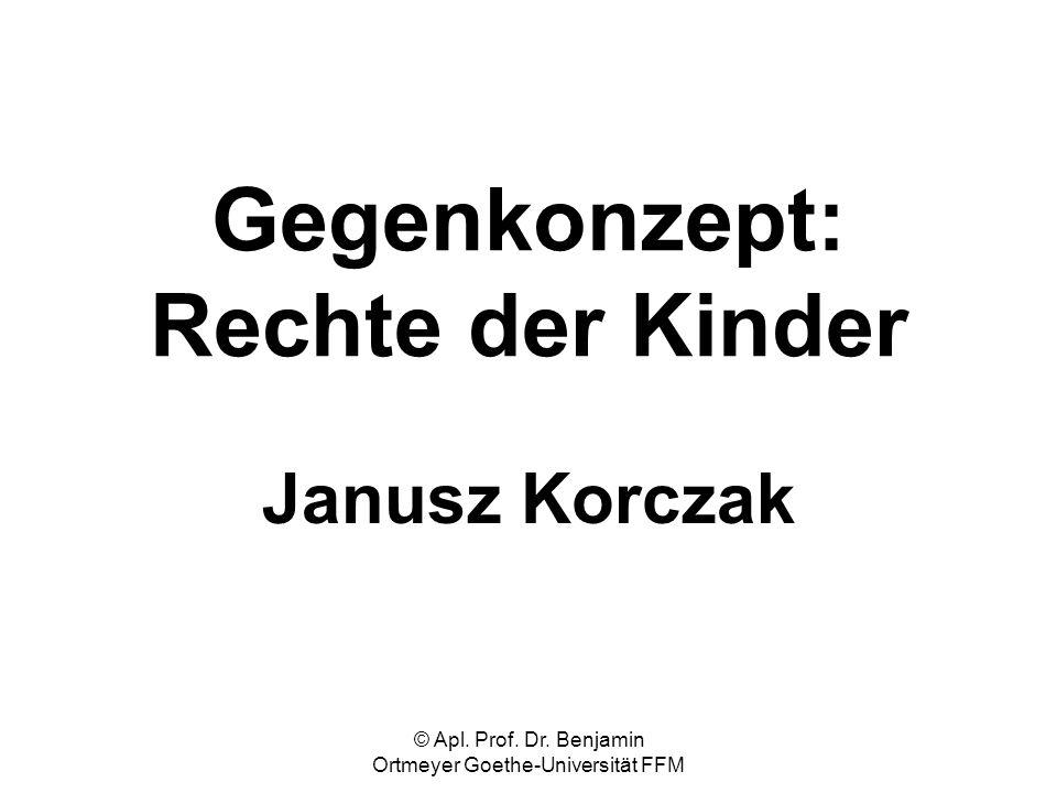 © Apl. Prof. Dr. Benjamin Ortmeyer Goethe-Universität FFM Gegenkonzept: Rechte der Kinder Janusz Korczak