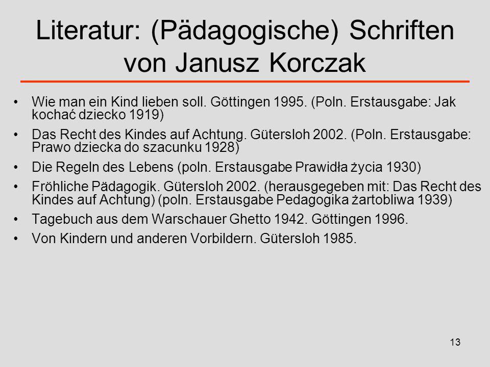 13 Literatur: (Pädagogische) Schriften von Janusz Korczak Wie man ein Kind lieben soll. Göttingen 1995. (Poln. Erstausgabe: Jak kochać dziecko 1919) D