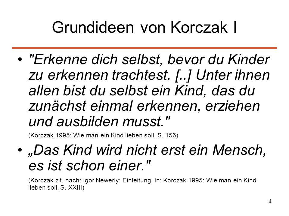 5 Grundideen von Korczak II Es ist einer der bösartigsten Fehler anzunehmen, die Pädagogik sei die Wissenschaft vom Kind – und nicht zuerst die Wissenschaft vom Menschen. (Korczak 1995: Wie man ein Kind lieben soll, S.