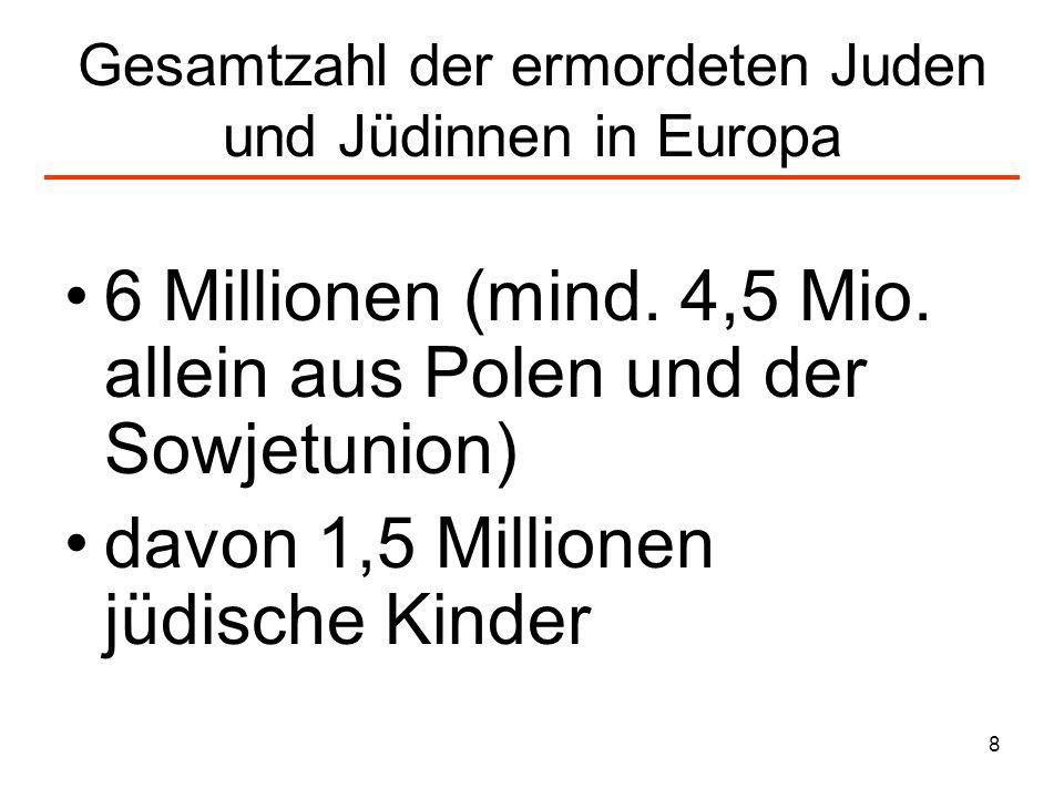 8 Gesamtzahl der ermordeten Juden und Jüdinnen in Europa 6 Millionen (mind. 4,5 Mio. allein aus Polen und der Sowjetunion) davon 1,5 Millionen jüdisch