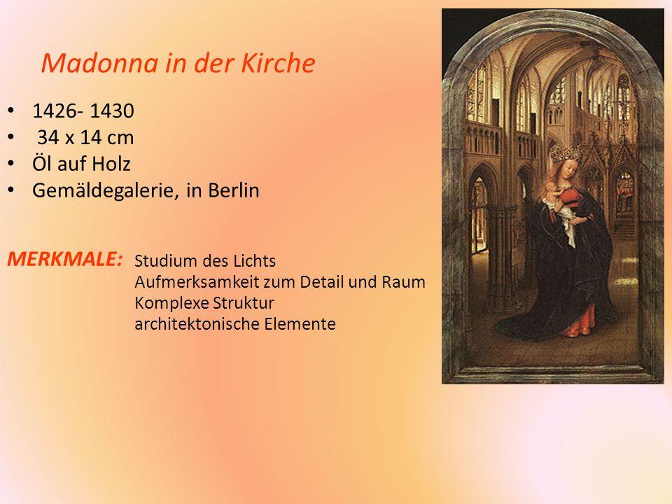 Madonna in der Kirche 1426- 1430 34 x 14 cm Öl auf Holz Gemäldegalerie, in Berlin MERKMALE: Studium des Lichts Aufmerksamkeit zum Detail und Raum Komp