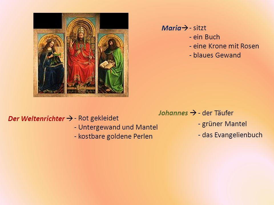 - sitzt - ein Buch - eine Krone mit Rosen - blaues Gewand Maria Der Weltenrichter Johannes - Rot gekleidet - Untergewand und Mantel - kostbare goldene