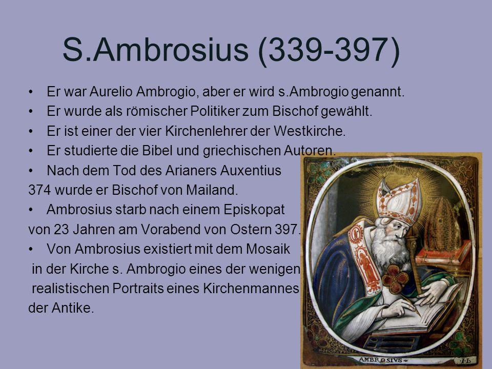 S.Ambrosius (339-397) Er war Aurelio Ambrogio, aber er wird s.Ambrogio genannt. Er wurde als römischer Politiker zum Bischof gewählt. Er ist einer der