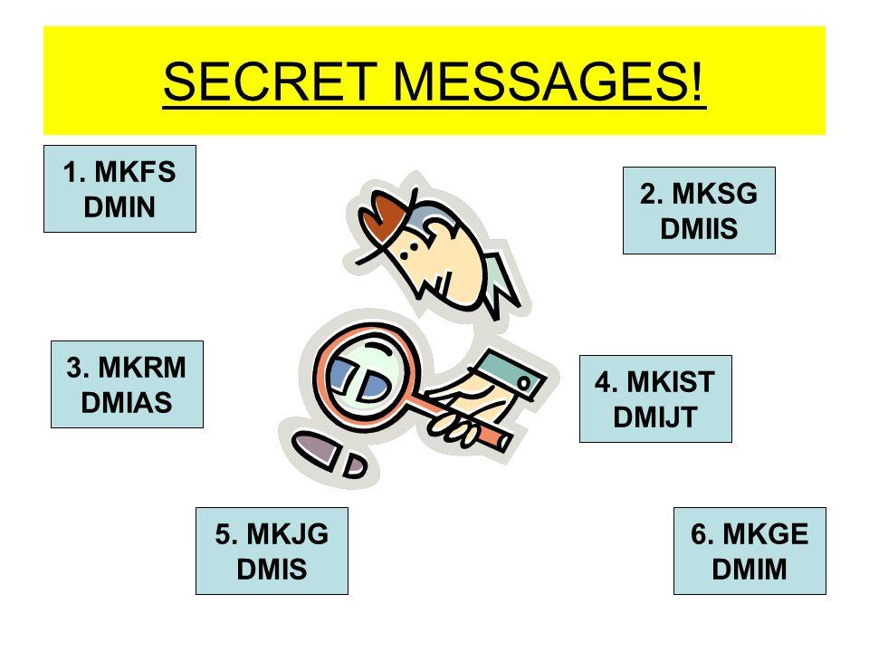 SECRET MESSAGES! 1. MKFS DMIN 2. MKSG DMIIS 3. MKRM DMIAS 5. MKJG DMIS 4. MKIST DMIJT 6. MKGE DMIM