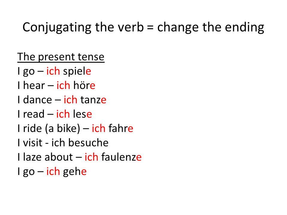 Conjugating the verb = change the ending The present tense I go – ich spiele I hear – ich höre I dance – ich tanze I read – ich lese I ride (a bike) – ich fahre I visit - ich besuche I laze about – ich faulenze I go – ich gehe