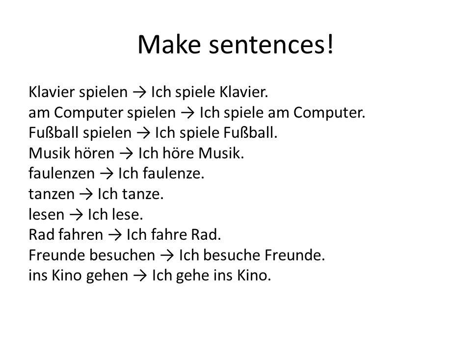 Make sentences! Klavier spielen Ich spiele Klavier. am Computer spielen Ich spiele am Computer. Fußball spielen Ich spiele Fußball. Musik hören Ich hö