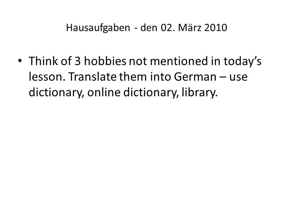 Hausaufgaben - den 02. März 2010 Think of 3 hobbies not mentioned in todays lesson.