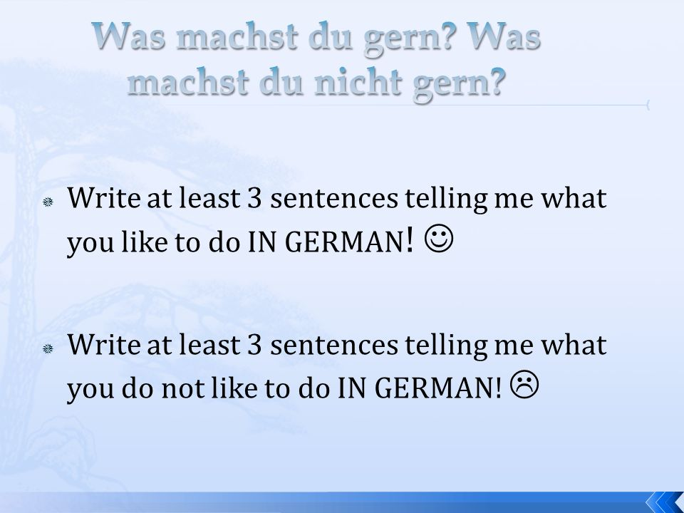 Write at least 3 sentences telling me what you like to do IN GERMAN ! Write at least 3 sentences telling me what you do not like to do IN GERMAN!