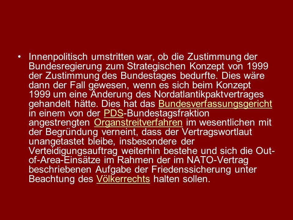 Innenpolitisch umstritten war, ob die Zustimmung der Bundesregierung zum Strategischen Konzept von 1999 der Zustimmung des Bundestages bedurfte. Dies