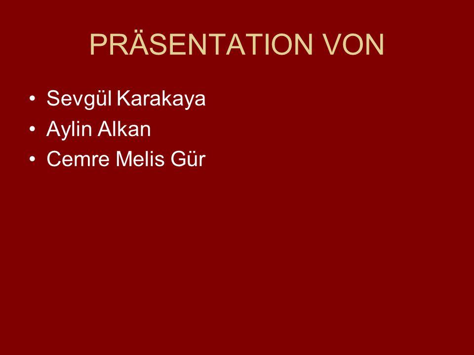 PRÄSENTATION VON Sevgül Karakaya Aylin Alkan Cemre Melis Gür
