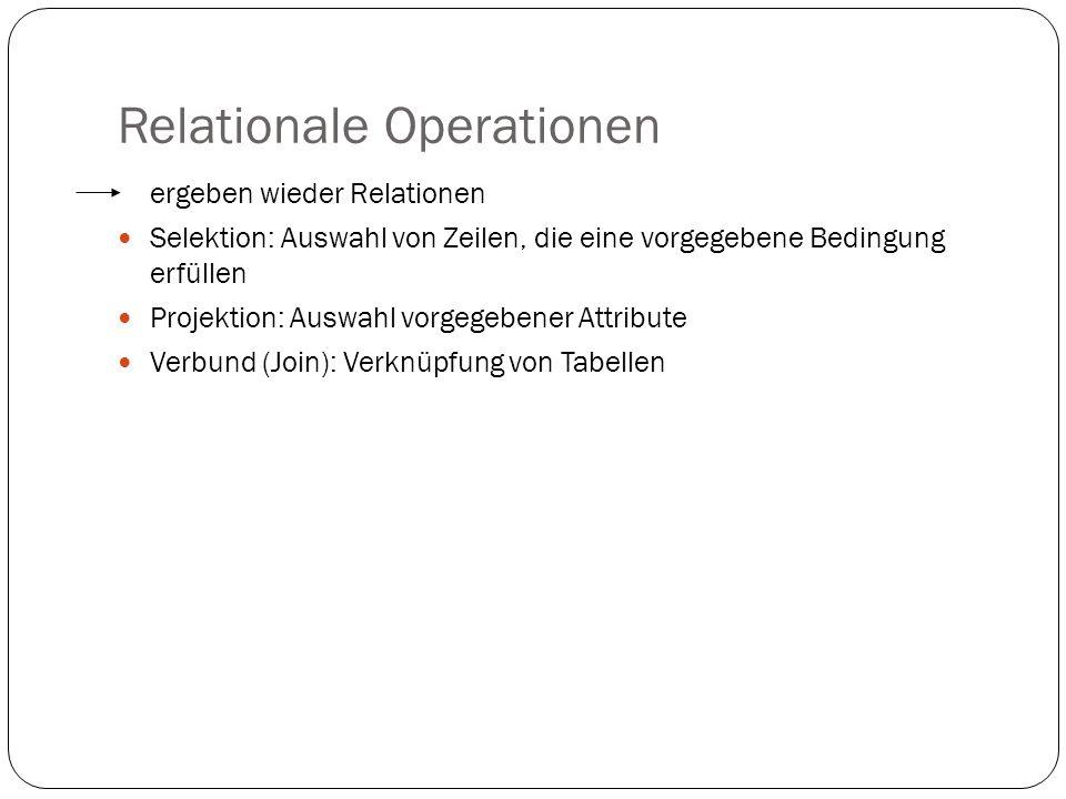Relationale Operationen ergeben wieder Relationen Selektion: Auswahl von Zeilen, die eine vorgegebene Bedingung erfüllen Projektion: Auswahl vorgegebe