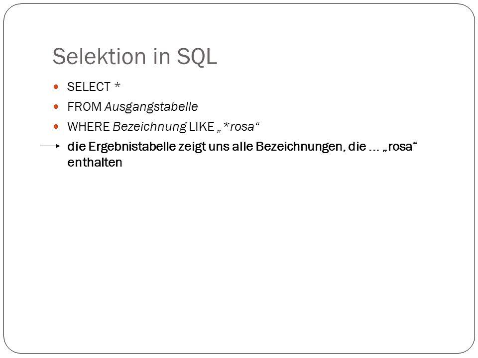 Selektion in SQL SELECT * FROM Ausgangstabelle WHERE Bezeichnung LIKE *rosa die Ergebnistabelle zeigt uns alle Bezeichnungen, die... rosa enthalten