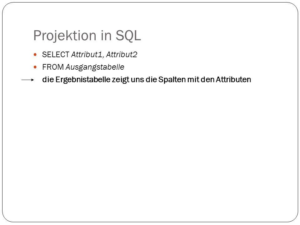 Projektion in SQL SELECT Attribut1, Attribut2 FROM Ausgangstabelle die Ergebnistabelle zeigt uns die Spalten mit den Attributen