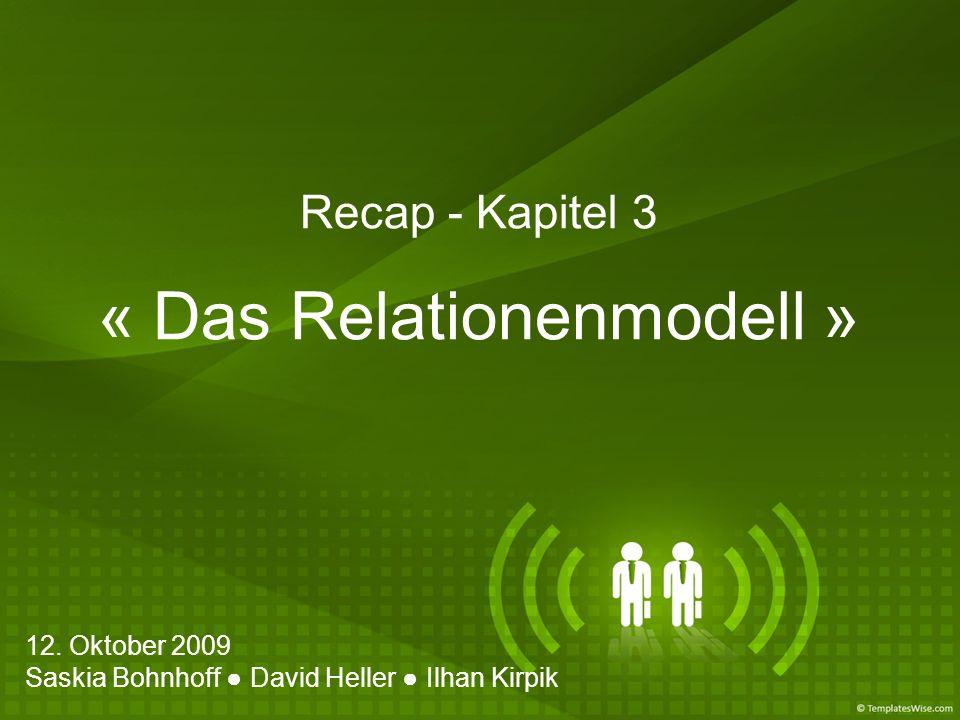 Recap - Kapitel 3 « Das Relationenmodell » 12. Oktober 2009 Saskia Bohnhoff David Heller Ilhan Kirpik