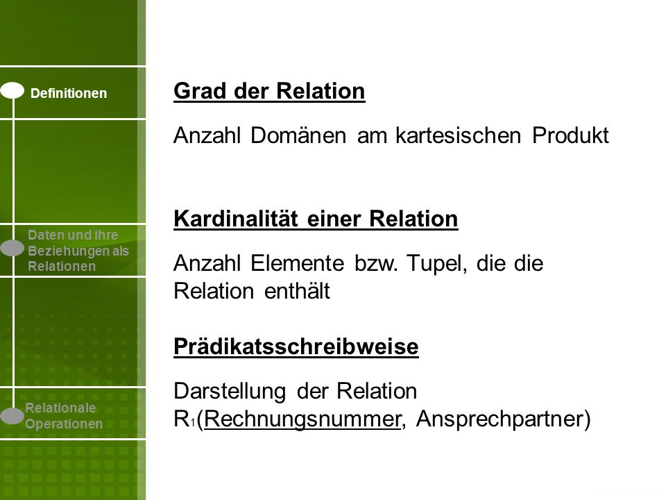 Definitionen Daten und ihre Beziehungen als Relationen Relationale Operationen Beispiel Attribut 1: Rechnungsnummer Attribut 2: Ansprechpartner D 1 ={1234, 9999} D 2 ={Heller, Kirpik} Kartesische Kreuzprodukt {(1234,Heller), (9999,Kirpik), (9999,Heller), (1234,Kirpik)} Grad der Relation 2 Kardinalität der Relation 2 Teilmenge R 1 Teilmenge R 2