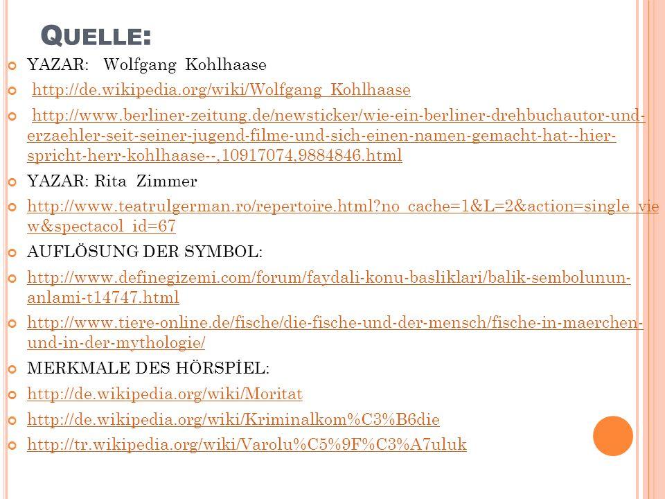 Q UELLE : YAZAR: Wolfgang Kohlhaase http://de.wikipedia.org/wiki/Wolfgang_Kohlhaase http://www.berliner-zeitung.de/newsticker/wie-ein-berliner-drehbuchautor-und- erzaehler-seit-seiner-jugend-filme-und-sich-einen-namen-gemacht-hat--hier- spricht-herr-kohlhaase--,10917074,9884846.htmlhttp://www.berliner-zeitung.de/newsticker/wie-ein-berliner-drehbuchautor-und- erzaehler-seit-seiner-jugend-filme-und-sich-einen-namen-gemacht-hat--hier- spricht-herr-kohlhaase--,10917074,9884846.html YAZAR: Rita Zimmer http://www.teatrulgerman.ro/repertoire.html?no_cache=1&L=2&action=single_vie w&spectacol_id=67 http://www.teatrulgerman.ro/repertoire.html?no_cache=1&L=2&action=single_vie w&spectacol_id=67 AUFLÖSUNG DER SYMBOL: http://www.definegizemi.com/forum/faydali-konu-basliklari/balik-sembolunun- anlami-t14747.html http://www.definegizemi.com/forum/faydali-konu-basliklari/balik-sembolunun- anlami-t14747.html http://www.tiere-online.de/fische/die-fische-und-der-mensch/fische-in-maerchen- und-in-der-mythologie/ http://www.tiere-online.de/fische/die-fische-und-der-mensch/fische-in-maerchen- und-in-der-mythologie/ MERKMALE DES HÖRSPİEL: http://de.wikipedia.org/wiki/Moritat http://de.wikipedia.org/wiki/Kriminalkom%C3%B6die http://tr.wikipedia.org/wiki/Varolu%C5%9F%C3%A7uluk