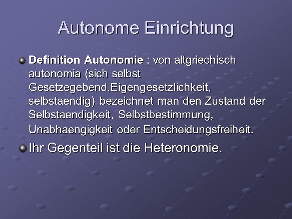 Autonome Einrichtung Definition Autonomie ; von altgriechisch autonomia (sich selbst Gesetzegebend,Eigengesetzlichkeit, selbstaendig) bezeichnet man den Zustand der Selbstaendigkeit, Selbstbestimmung, Unabhaengigkeit oder Entscheidungsfreiheit.
