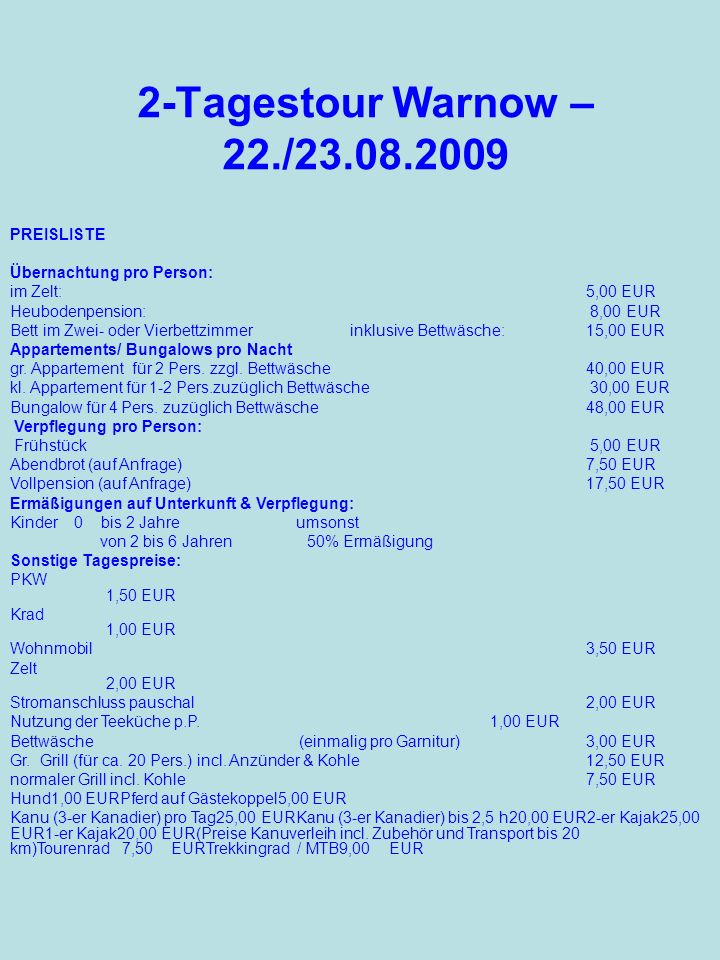 2-Tagestour Warnow – 22./23.08.2009 PREISLISTE Übernachtung pro Person: im Zelt: 5,00 EUR Heubodenpension: 8,00 EUR Bett im Zwei- oder Vierbettzimmer inklusive Bettwäsche: 15,00 EUR Appartements/ Bungalows pro Nacht gr.