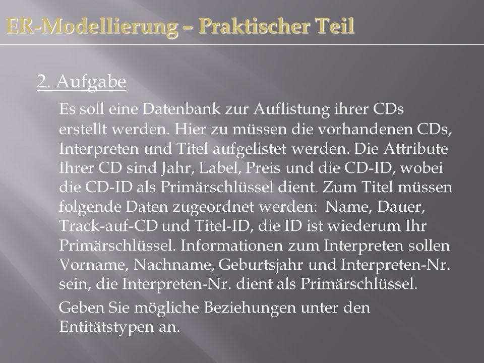 2. Aufgabe Es soll eine Datenbank zur Auflistung ihrer CDs erstellt werden. Hier zu müssen die vorhandenen CDs, Interpreten und Titel aufgelistet werd