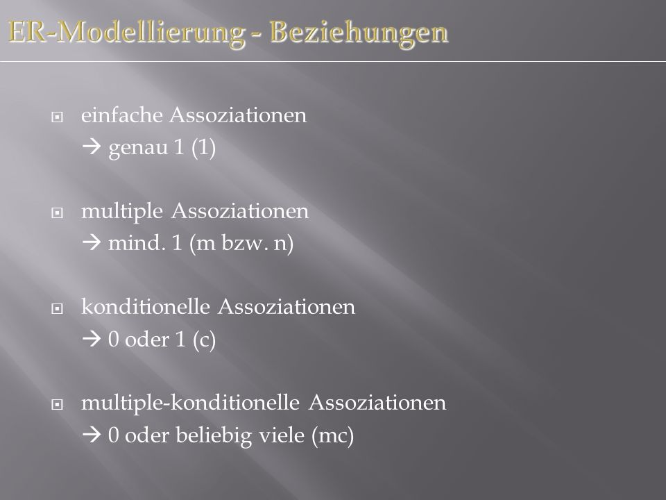 ER-Modellierung - Beziehungen einfache Assoziationen genau 1 (1) multiple Assoziationen mind. 1 (m bzw. n) konditionelle Assoziationen 0 oder 1 (c) mu