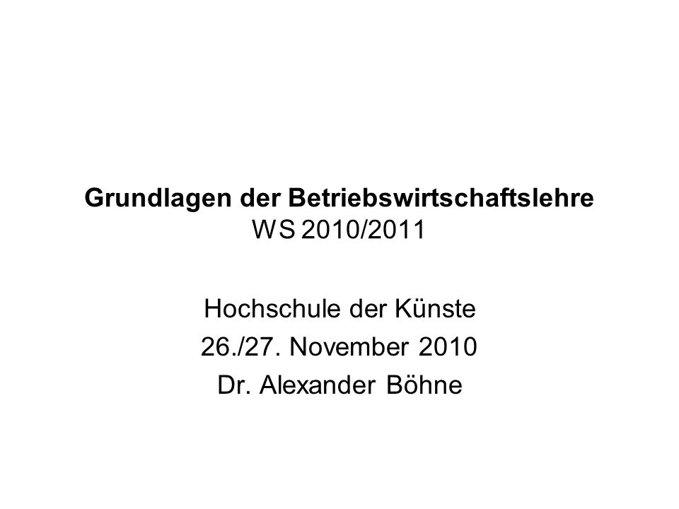 Grundlagen der Betriebswirtschaftslehre WS 2010/2011 Hochschule der Künste 26./27. November 2010 Dr. Alexander Böhne