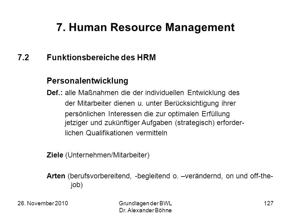 26. November 2010Grundlagen der BWL Dr. Alexander Böhne 127 7. Human Resource Management 7.2Funktionsbereiche des HRM Personalentwicklung Def.: alle M