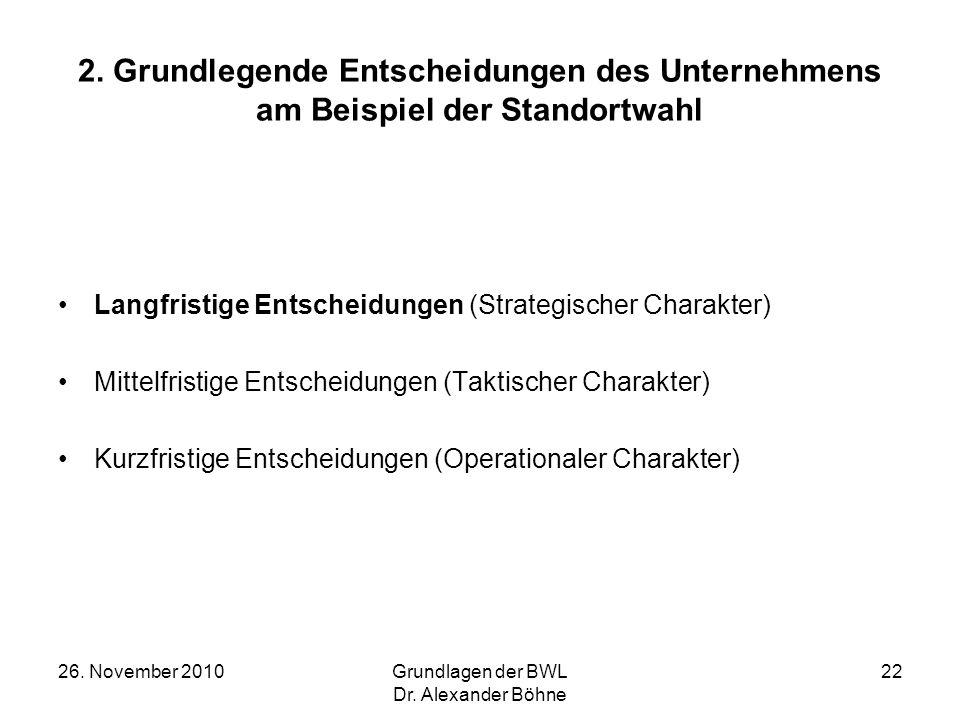 26. November 2010Grundlagen der BWL Dr. Alexander Böhne 22 2. Grundlegende Entscheidungen des Unternehmens am Beispiel der Standortwahl Langfristige E