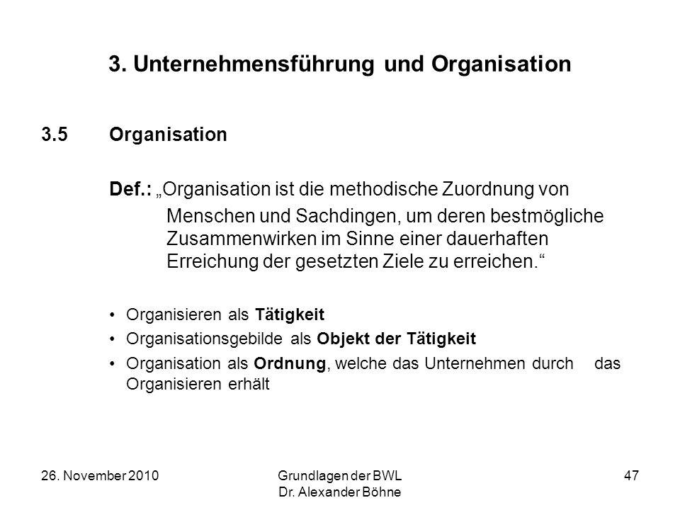 26. November 2010Grundlagen der BWL Dr. Alexander Böhne 47 3. Unternehmensführung und Organisation 3.5Organisation Def.: Organisation ist die methodis