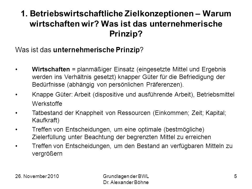 26. November 2010Grundlagen der BWL Dr. Alexander Böhne 5 1. Betriebswirtschaftliche Zielkonzeptionen – Warum wirtschaften wir? Was ist das unternehme