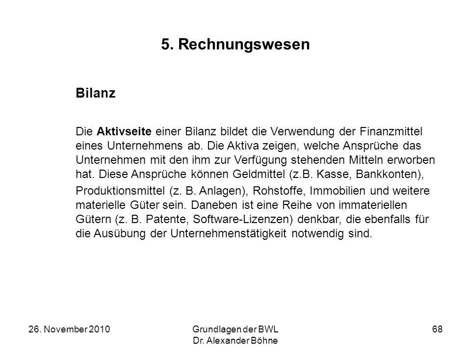 26. November 2010Grundlagen der BWL Dr. Alexander Böhne 68 5. Rechnungswesen Bilanz Die Aktivseite einer Bilanz bildet die Verwendung der Finanzmittel