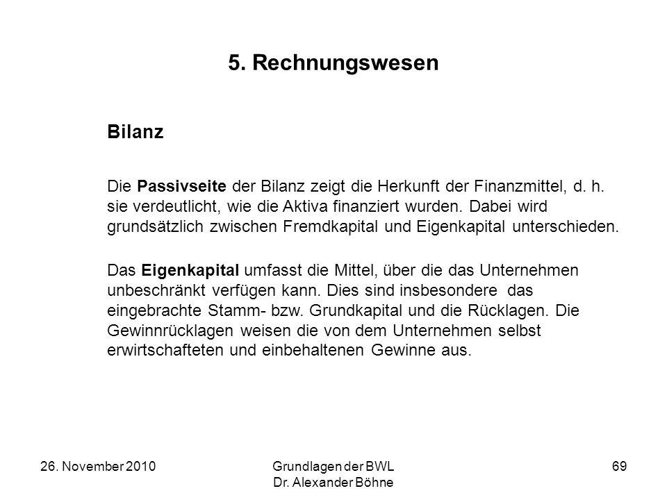 26. November 2010Grundlagen der BWL Dr. Alexander Böhne 69 5. Rechnungswesen Bilanz Die Passivseite der Bilanz zeigt die Herkunft der Finanzmittel, d.