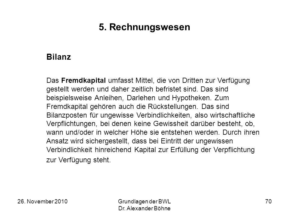 26. November 2010Grundlagen der BWL Dr. Alexander Böhne 70 5. Rechnungswesen Bilanz Das Fremdkapital umfasst Mittel, die von Dritten zur Verfügung ges