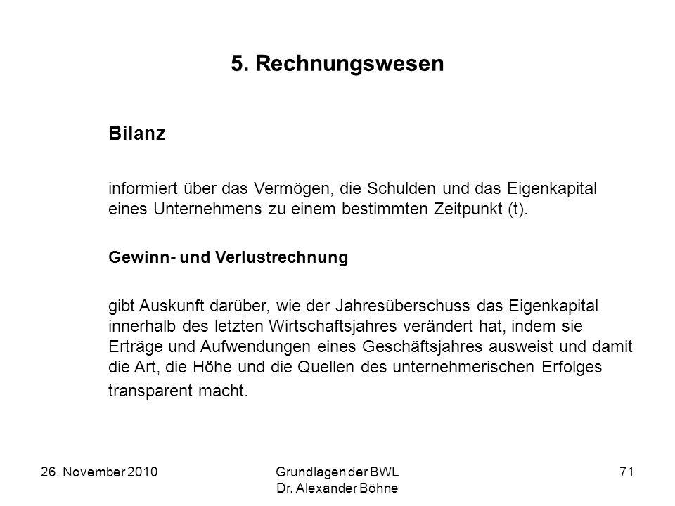 26. November 2010Grundlagen der BWL Dr. Alexander Böhne 71 5. Rechnungswesen Bilanz informiert über das Vermögen, die Schulden und das Eigenkapital ei