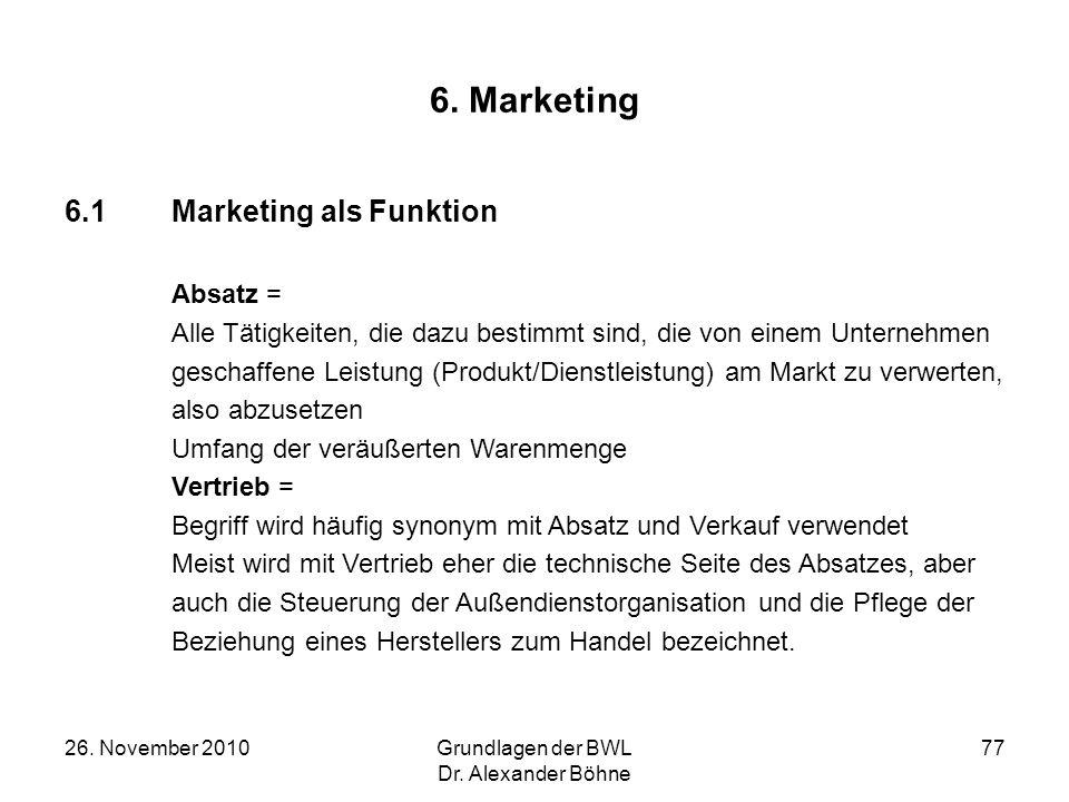 26. November 2010Grundlagen der BWL Dr. Alexander Böhne 77 6. Marketing 6.1Marketing als Funktion Absatz = Alle Tätigkeiten, die dazu bestimmt sind, d