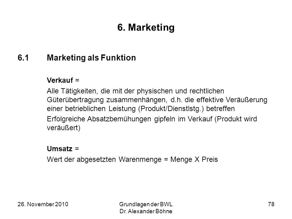 26. November 2010Grundlagen der BWL Dr. Alexander Böhne 78 6. Marketing 6.1Marketing als Funktion Verkauf = Alle Tätigkeiten, die mit der physischen u