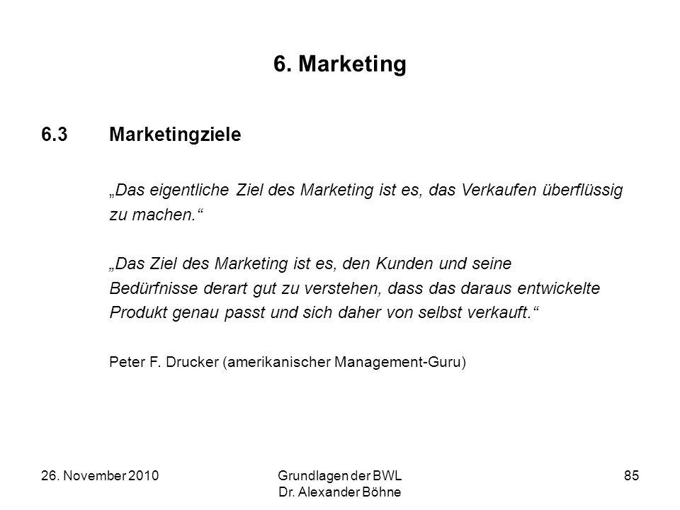 26. November 2010Grundlagen der BWL Dr. Alexander Böhne 85 6. Marketing 6.3Marketingziele Das eigentliche Ziel des Marketing ist es, das Verkaufen übe