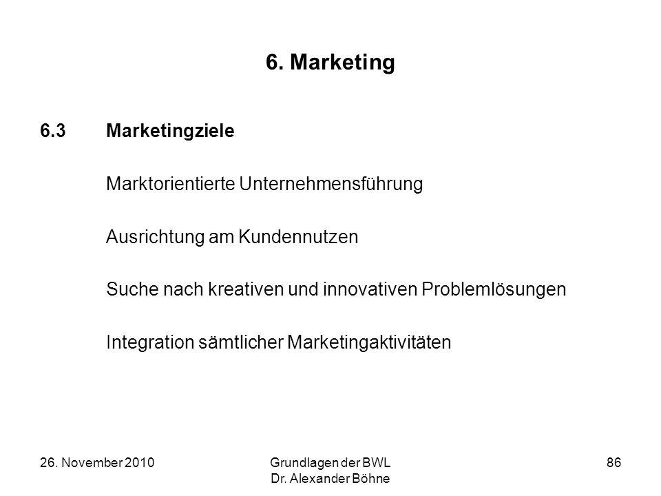 26. November 2010Grundlagen der BWL Dr. Alexander Böhne 86 6. Marketing 6.3Marketingziele Marktorientierte Unternehmensführung Ausrichtung am Kundennu
