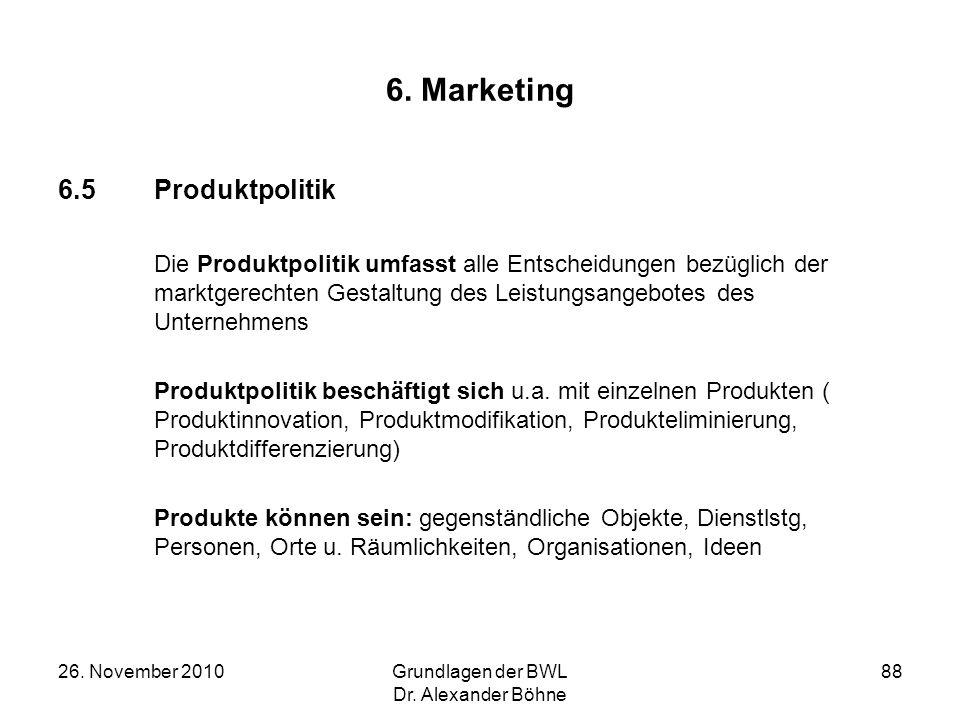 26. November 2010Grundlagen der BWL Dr. Alexander Böhne 88 6. Marketing 6.5Produktpolitik Die Produktpolitik umfasst alle Entscheidungen bezüglich der