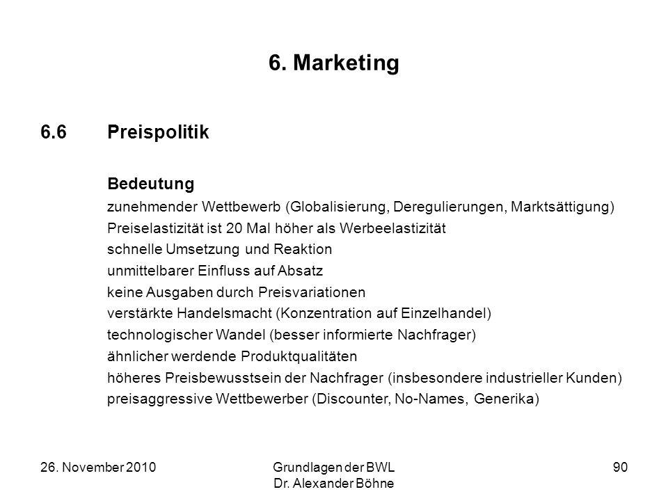 26. November 2010Grundlagen der BWL Dr. Alexander Böhne 90 6. Marketing 6.6Preispolitik Bedeutung zunehmender Wettbewerb (Globalisierung, Deregulierun