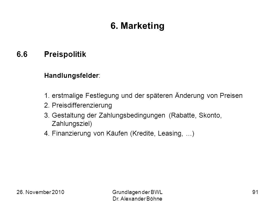 26. November 2010Grundlagen der BWL Dr. Alexander Böhne 91 6. Marketing 6.6Preispolitik Handlungsfelder: 1. erstmalige Festlegung und der späteren Änd