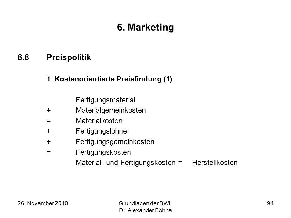 26. November 2010Grundlagen der BWL Dr. Alexander Böhne 94 6. Marketing 6.6Preispolitik 1. Kostenorientierte Preisfindung (1) Fertigungsmaterial + Mat