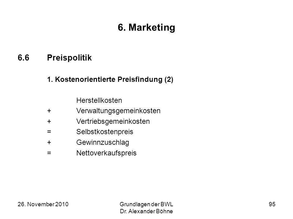 26. November 2010Grundlagen der BWL Dr. Alexander Böhne 95 6. Marketing 6.6Preispolitik 1. Kostenorientierte Preisfindung (2) Herstellkosten + Verwalt