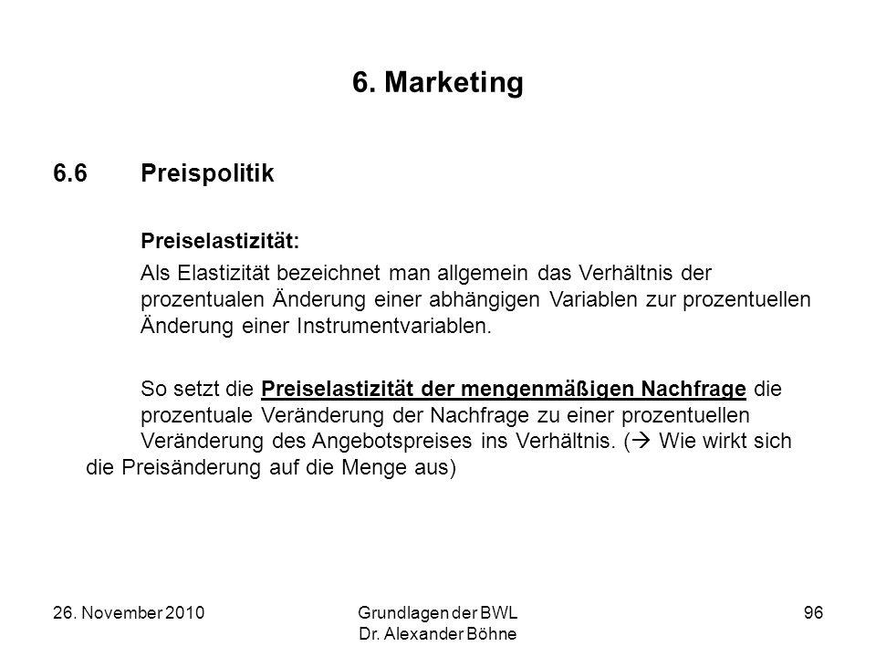 26. November 2010Grundlagen der BWL Dr. Alexander Böhne 96 6. Marketing 6.6Preispolitik Preiselastizität: Als Elastizität bezeichnet man allgemein das