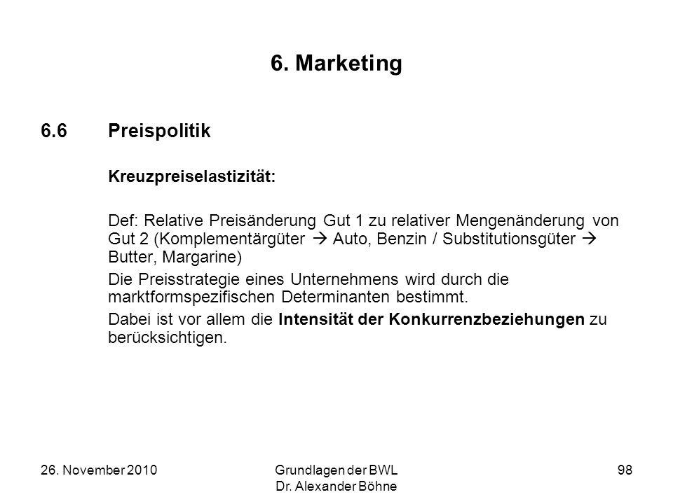 26. November 2010Grundlagen der BWL Dr. Alexander Böhne 98 6. Marketing 6.6Preispolitik Kreuzpreiselastizität: Def: Relative Preisänderung Gut 1 zu re