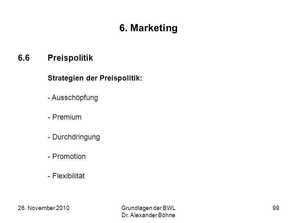 26. November 2010Grundlagen der BWL Dr. Alexander Böhne 99 6. Marketing 6.6Preispolitik Strategien der Preispolitik: - Ausschöpfung - Premium - Durchd