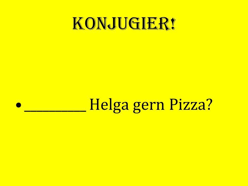 Konjugier! __________ Helga gern Pizza?