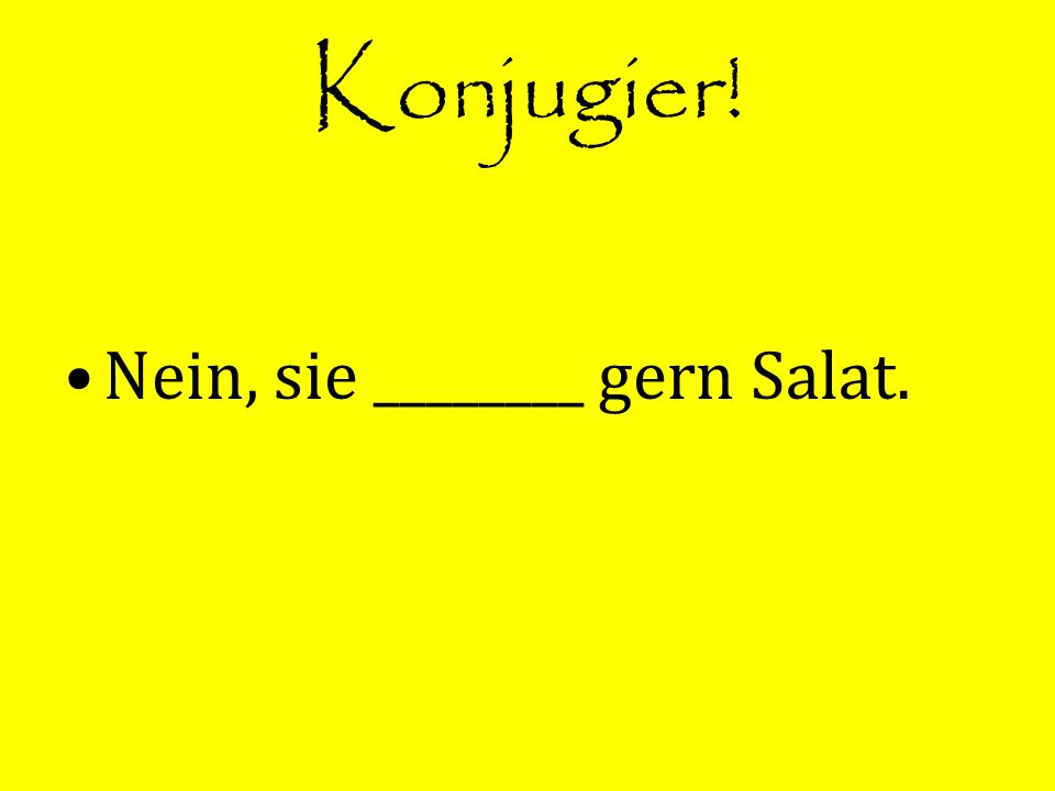 Konjugier! Nein, sie ________ gern Salat.