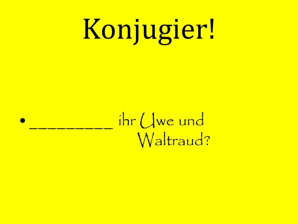 Konjugier! _________ ihr Uwe und Waltraud?