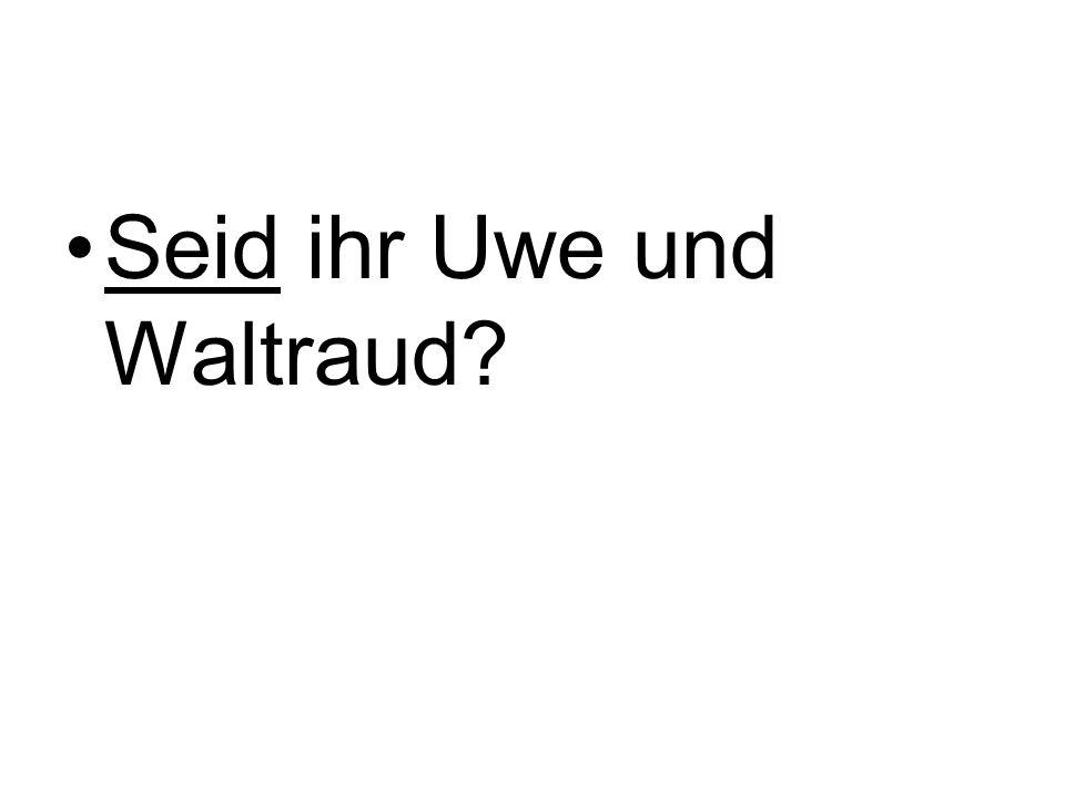 Seid ihr Uwe und Waltraud?