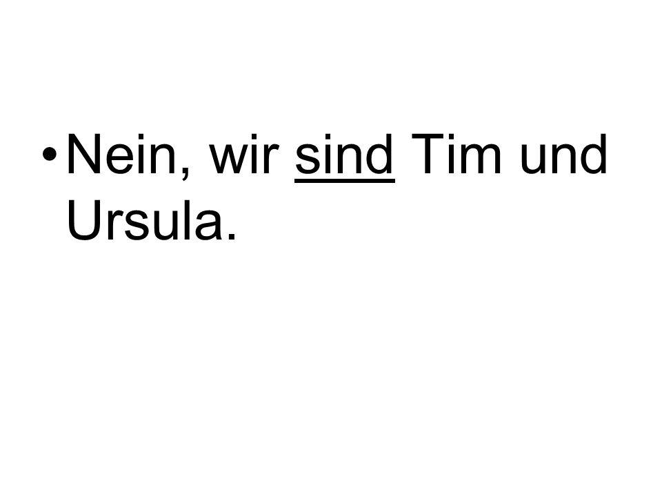 Nein, wir sind Tim und Ursula.